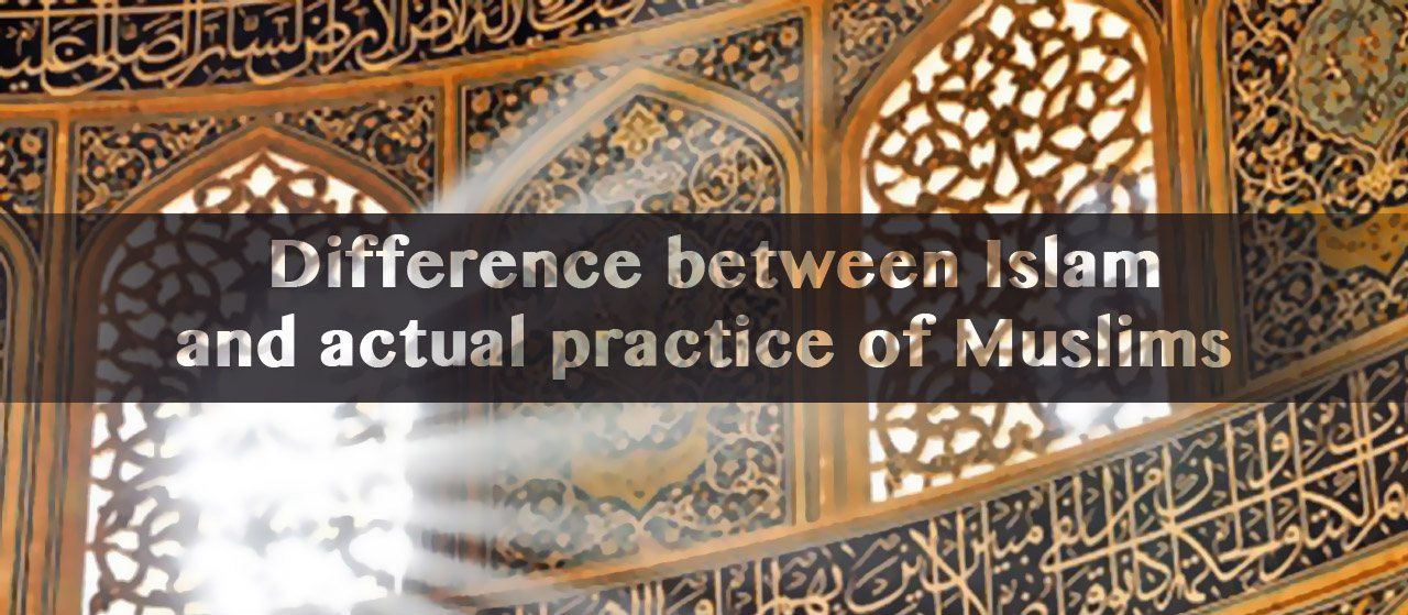 Difference between Islam and actual practice of Muslims | Jannat Al Quran