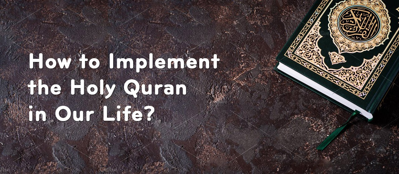 How to Implement the Holy Quran in Our Life?